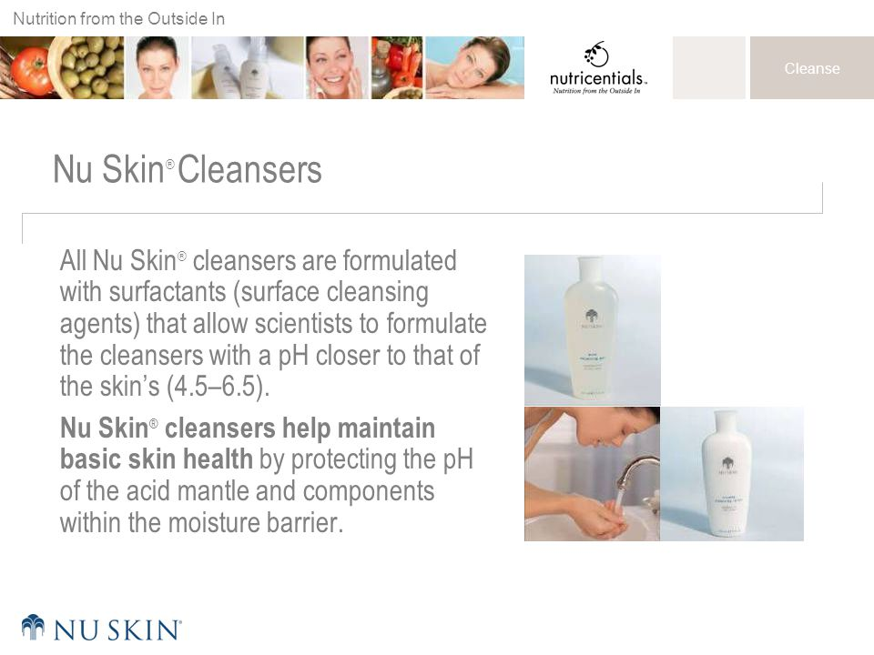 Nutrition from the Outside In Cleanse Nu Skin ® Cleansers All Nu Skin ® cleansers are formulated with surfactants (surface cleansing agents) that allow scientists to formulate the cleansers with a pH closer to that of the skin's (4.5–6.5).