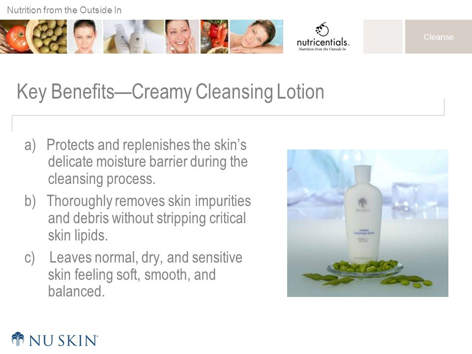 Nutrition from the Outside In Cleanse Key Benefits—Creamy Cleansing Lotion a) Protects and replenishes the skin's delicate moisture barrier during the cleansing process.