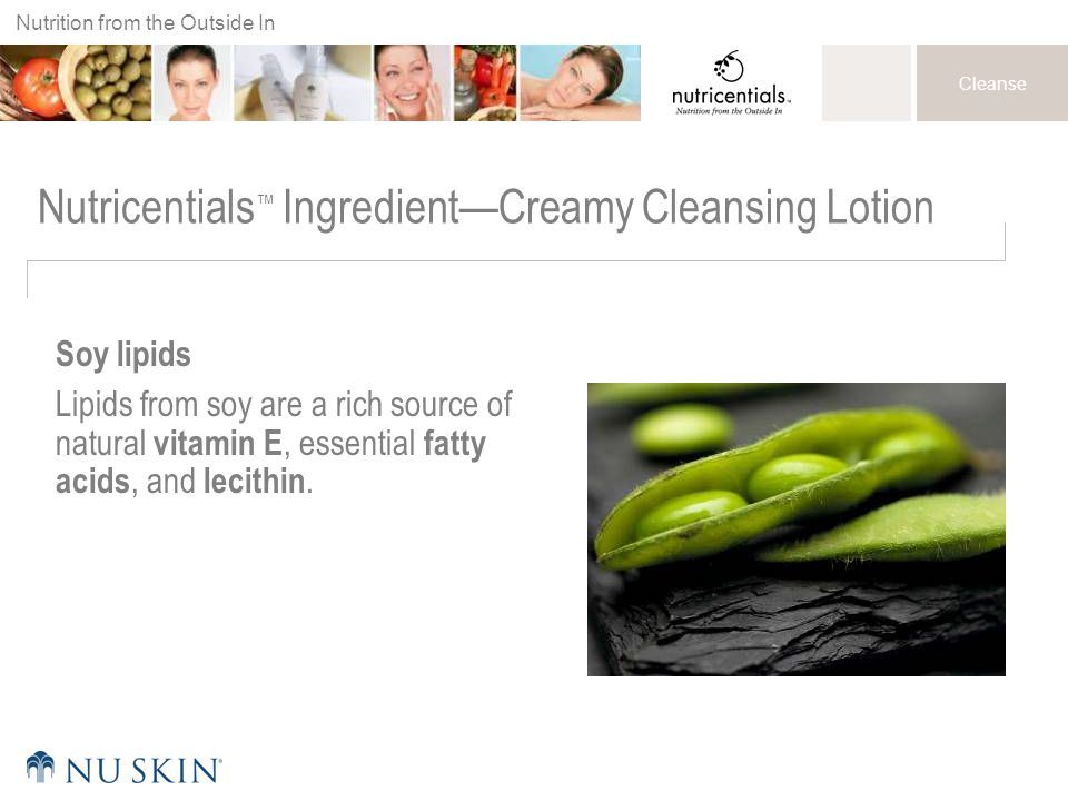 Nutrition from the Outside In Cleanse Nutricentials ™ Ingredient—Creamy Cleansing Lotion Soy lipids Lipids from soy are a rich source of natural vitamin E, essential fatty acids, and lecithin.