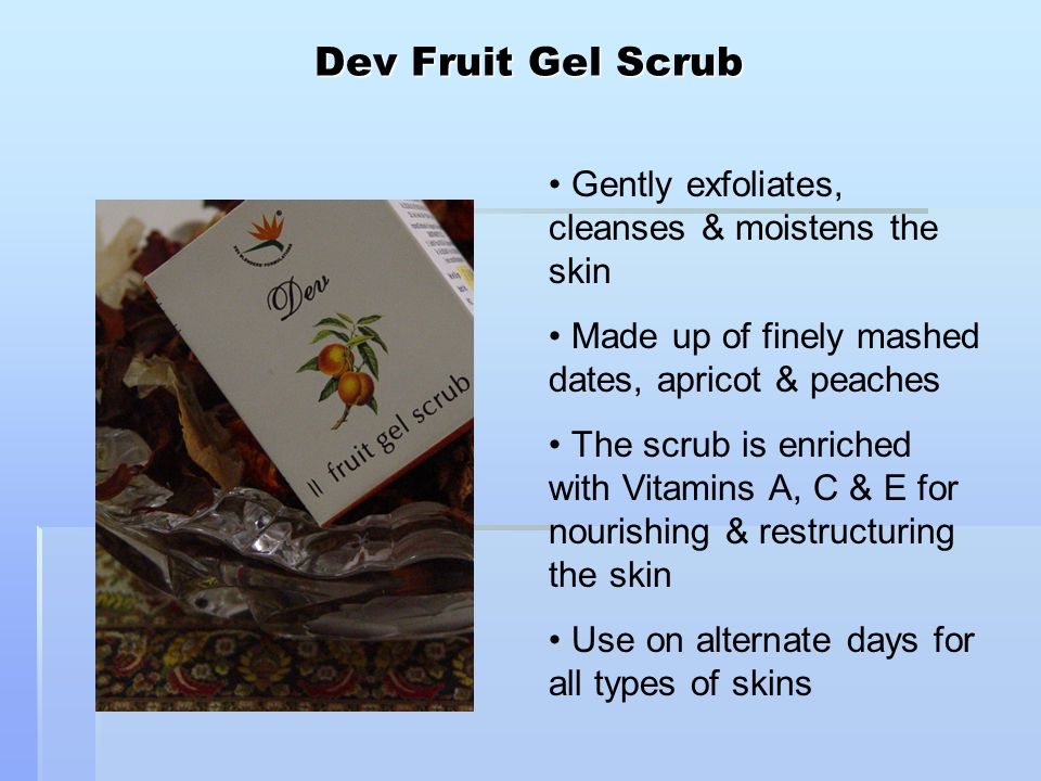 Dev Fruit Gel Scrub Gently exfoliates, cleanses & moistens the skin Made up of finely mashed dates, apricot & peaches The scrub is enriched with Vitamins A, C & E for nourishing & restructuring the skin Use on alternate days for all types of skins
