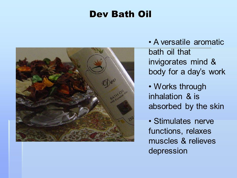 Dev Bath Oil A versatile aromatic bath oil that invigorates mind & body for a day's work Works through inhalation & is absorbed by the skin Stimulates nerve functions, relaxes muscles & relieves depression