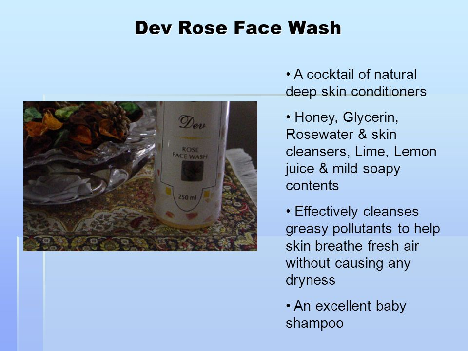 Dev Rose Face Wash A cocktail of natural deep skin conditioners Honey, Glycerin, Rosewater & skin cleansers, Lime, Lemon juice & mild soapy contents Effectively cleanses greasy pollutants to help skin breathe fresh air without causing any dryness An excellent baby shampoo