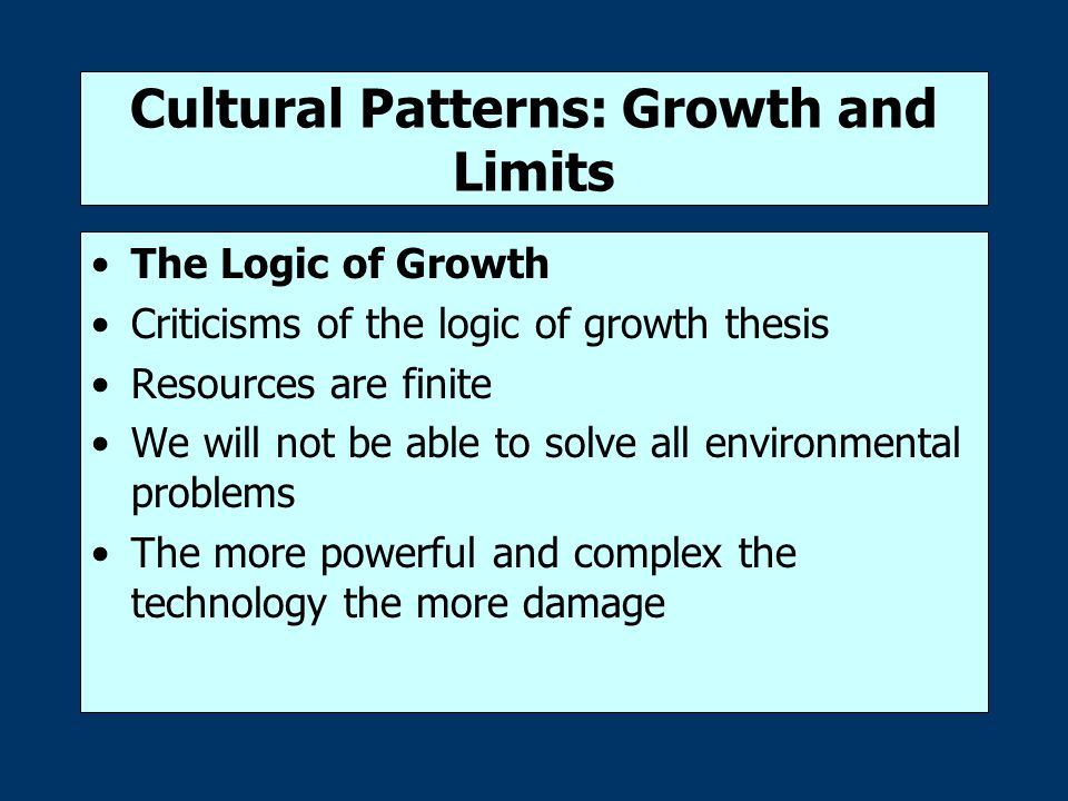 Cultural Patterns: Growth and Limits The Logic of Growth Criticisms of the logic of growth thesis Resources are finite We will not be able to solve all environmental problems The more powerful and complex the technology the more damage