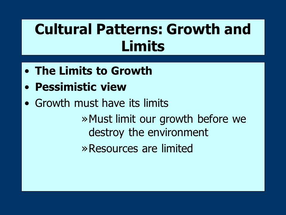 Cultural Patterns: Growth and Limits The Limits to Growth Pessimistic view Growth must have its limits »Must limit our growth before we destroy the environment »Resources are limited
