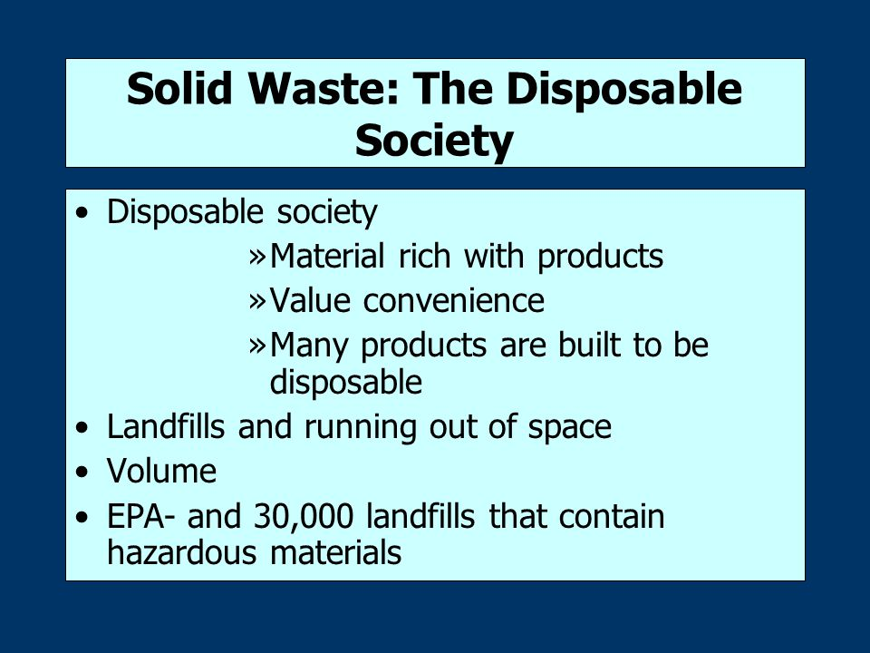 Solid Waste: The Disposable Society Disposable society »Material rich with products »Value convenience »Many products are built to be disposable Landfills and running out of space Volume EPA- and 30,000 landfills that contain hazardous materials