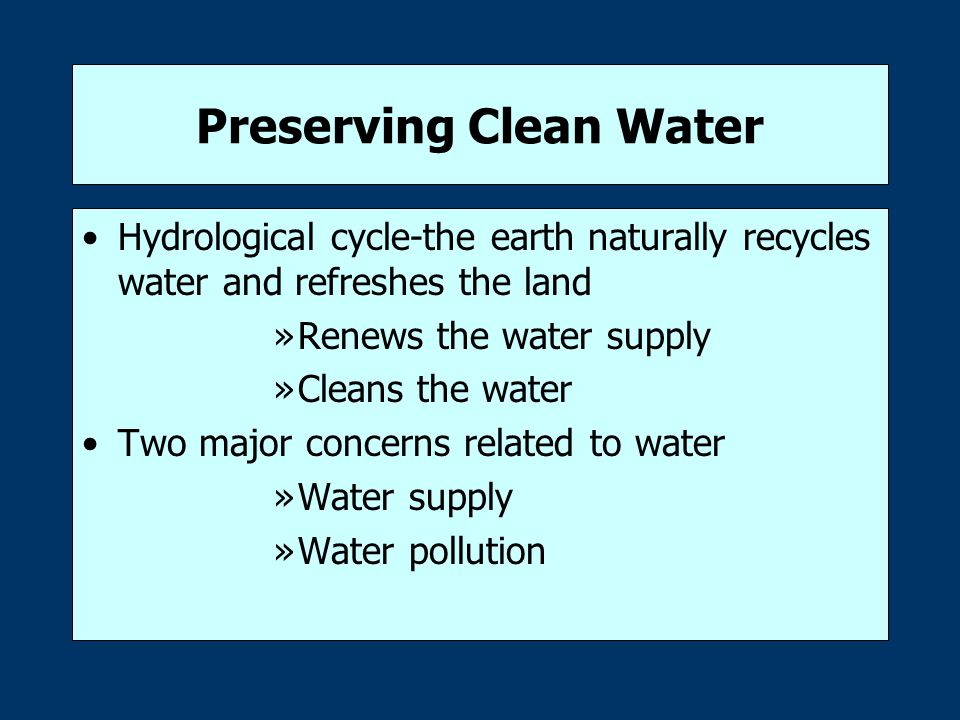 Preserving Clean Water Hydrological cycle-the earth naturally recycles water and refreshes the land »Renews the water supply »Cleans the water Two major concerns related to water »Water supply »Water pollution