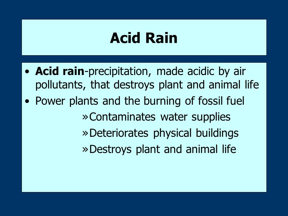 Acid Rain Acid rain-precipitation, made acidic by air pollutants, that destroys plant and animal life Power plants and the burning of fossil fuel »Contaminates water supplies »Deteriorates physical buildings »Destroys plant and animal life
