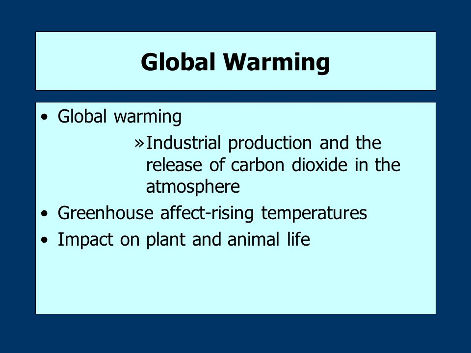 Global Warming Global warming »Industrial production and the release of carbon dioxide in the atmosphere Greenhouse affect-rising temperatures Impact on plant and animal life