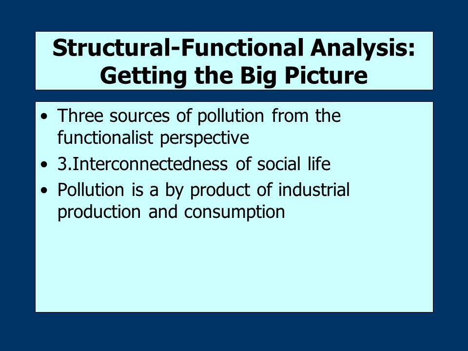 Structural-Functional Analysis: Getting the Big Picture Three sources of pollution from the functionalist perspective 3.Interconnectedness of social life Pollution is a by product of industrial production and consumption