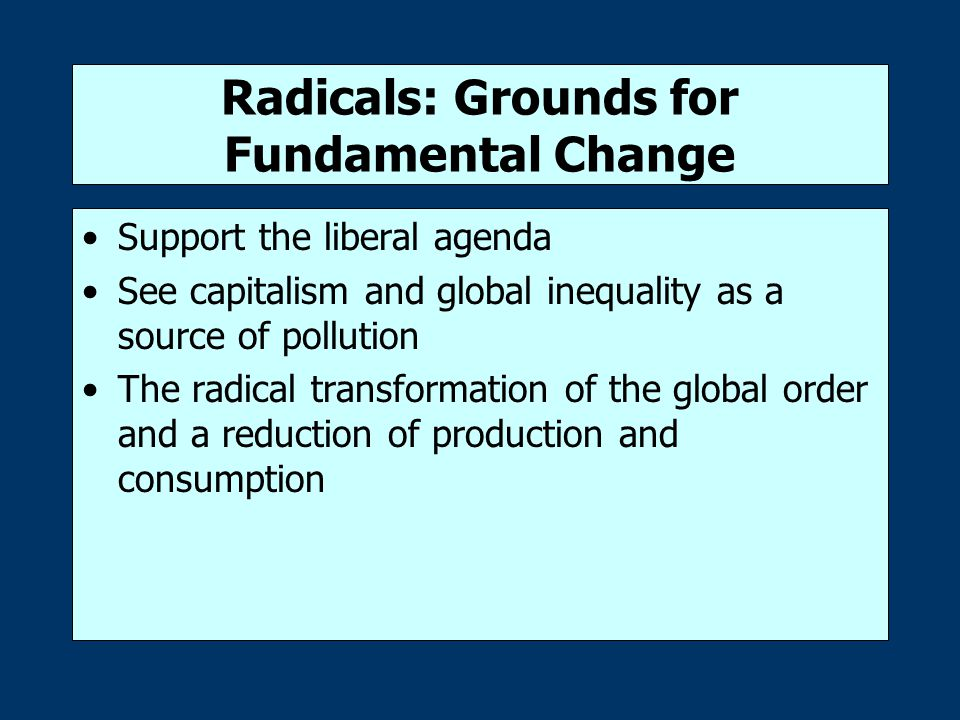 Radicals: Grounds for Fundamental Change Support the liberal agenda See capitalism and global inequality as a source of pollution The radical transformation of the global order and a reduction of production and consumption