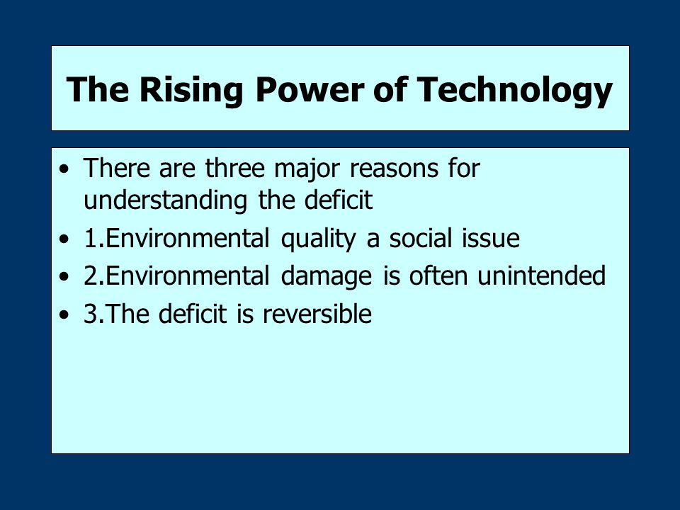 The Rising Power of Technology There are three major reasons for understanding the deficit 1.Environmental quality a social issue 2.Environmental damage is often unintended 3.The deficit is reversible