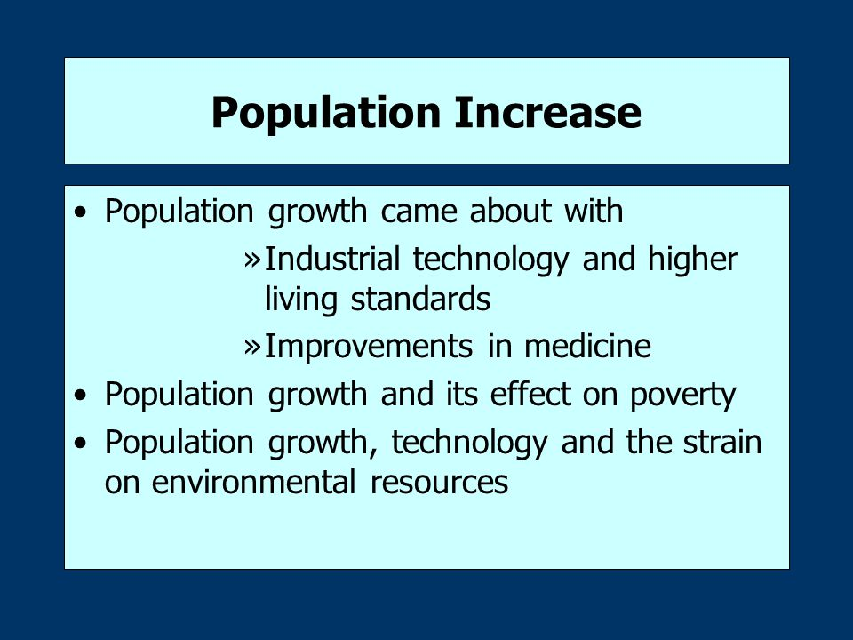 Population Increase Population growth came about with »Industrial technology and higher living standards »Improvements in medicine Population growth and its effect on poverty Population growth, technology and the strain on environmental resources