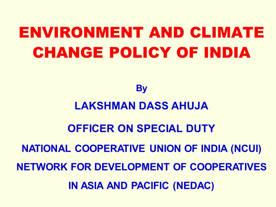 ENVIRONMENT AND CLIMATE CHANGE POLICY OF INDIA By LAKSHMAN DASS AHUJA OFFICER ON SPECIAL DUTY NATIONAL COOPERATIVE UNION OF INDIA (NCUI) NETWORK FOR D