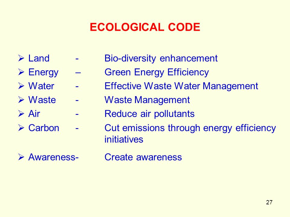 27 ECOLOGICAL CODE  Land -Bio-diversity enhancement  Energy – Green Energy Efficiency  Water -Effective Waste Water Management  Waste-Waste Manage