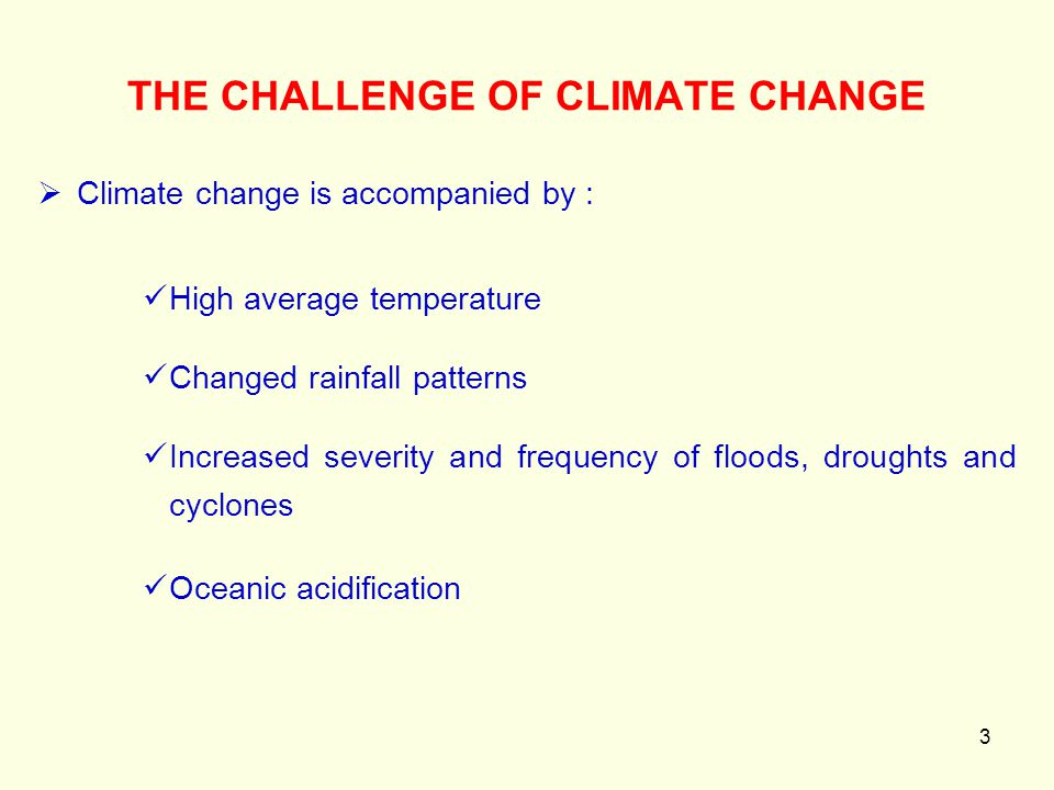 3  Climate change is accompanied by : High average temperature Changed rainfall patterns Increased severity and frequency of floods, droughts and cyc