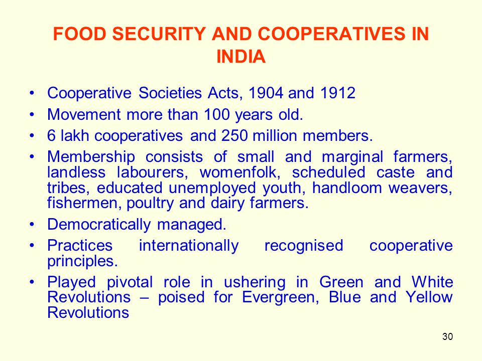 30 FOOD SECURITY AND COOPERATIVES IN INDIA Cooperative Societies Acts, 1904 and 1912 Movement more than 100 years old. 6 lakh cooperatives and 250 mil