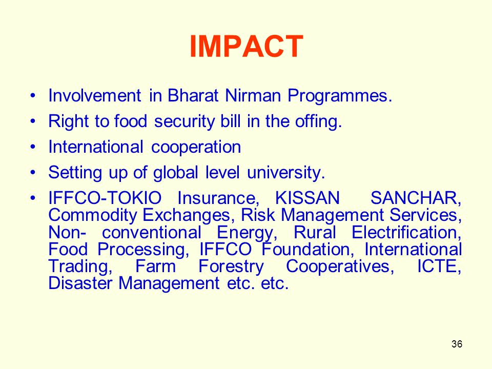 36 IMPACT Involvement in Bharat Nirman Programmes. Right to food security bill in the offing. International cooperation Setting up of global level uni