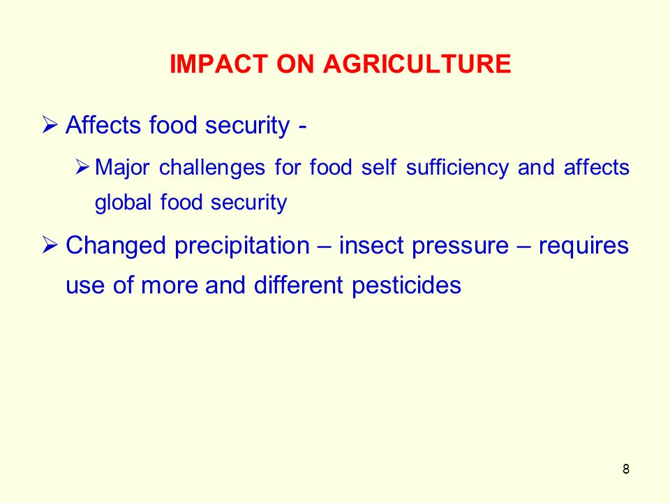 8  Affects food security -  Major challenges for food self sufficiency and affects global food security  Changed precipitation – insect pressure –
