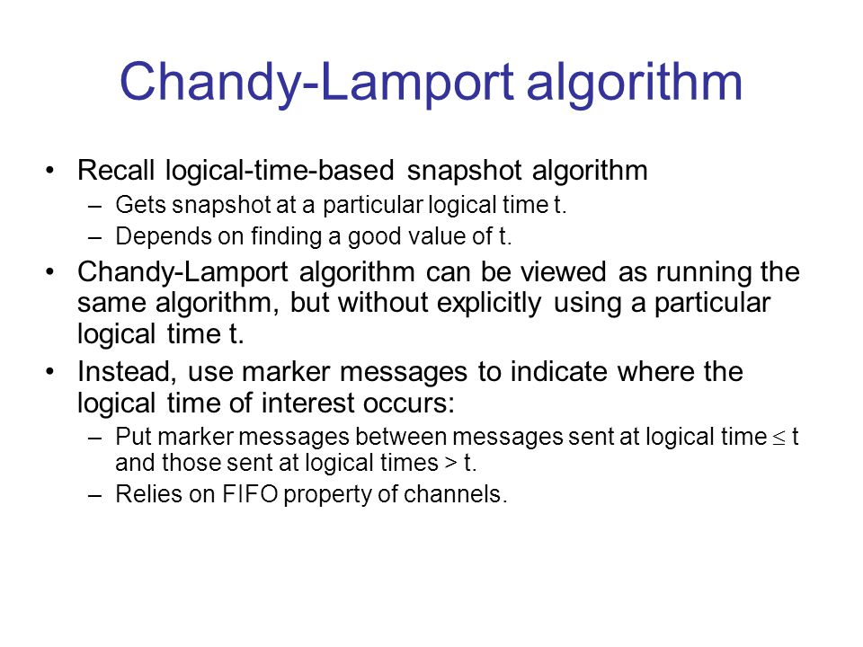 Chandy-Lamport algorithm Recall logical-time-based snapshot algorithm –Gets snapshot at a particular logical time t.