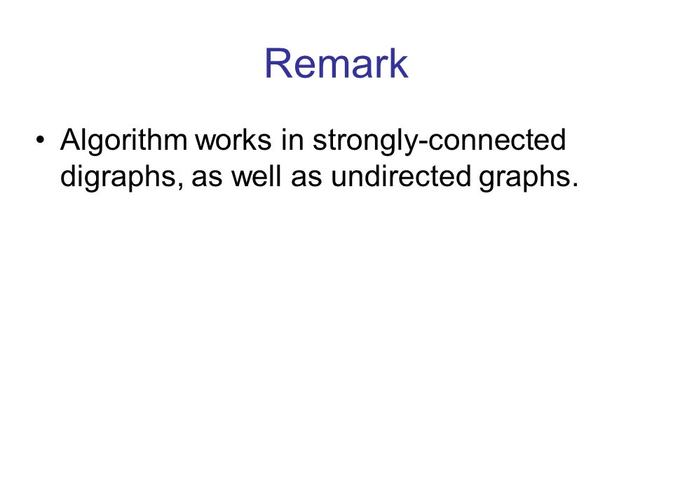 Remark Algorithm works in strongly-connected digraphs, as well as undirected graphs.