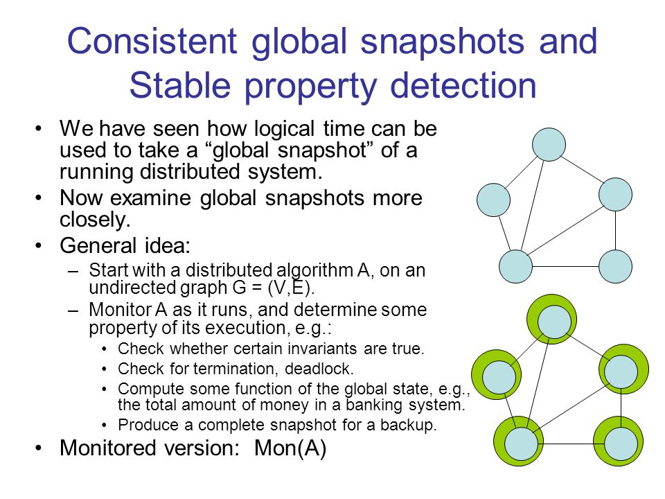 Consistent global snapshots and Stable property detection We have seen how logical time can be used to take a global snapshot of a running distributed system.