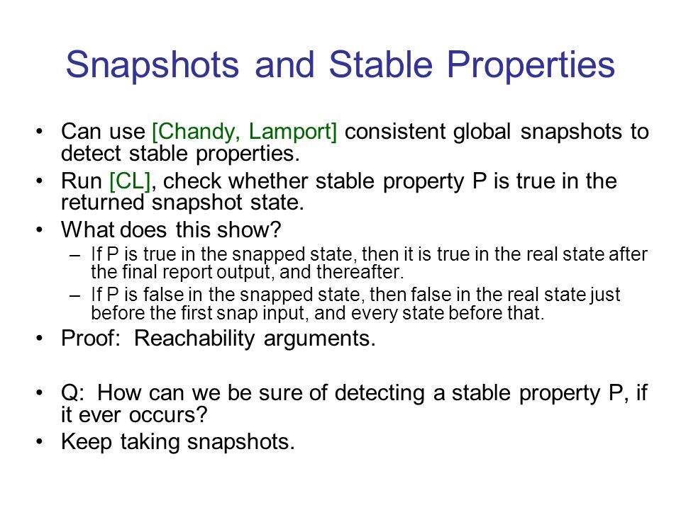 Snapshots and Stable Properties Can use [Chandy, Lamport] consistent global snapshots to detect stable properties.