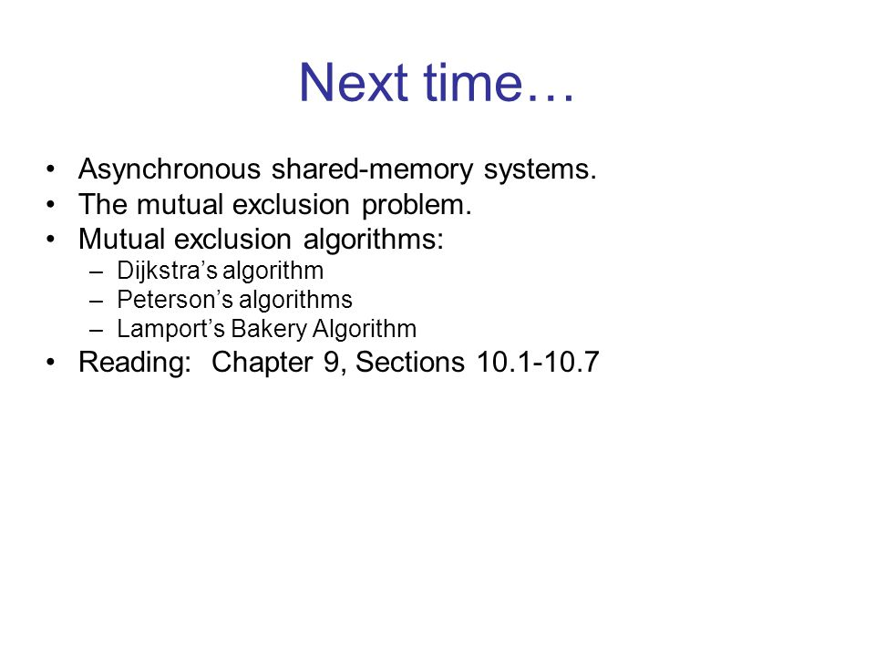 Next time… Asynchronous shared-memory systems. The mutual exclusion problem.