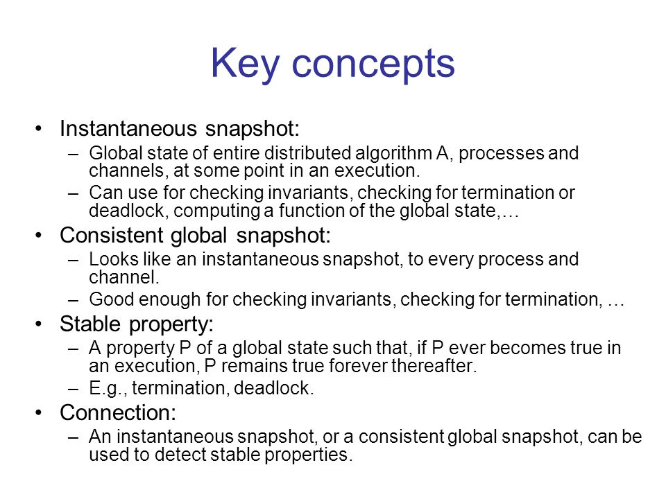 Key concepts Instantaneous snapshot: –Global state of entire distributed algorithm A, processes and channels, at some point in an execution.
