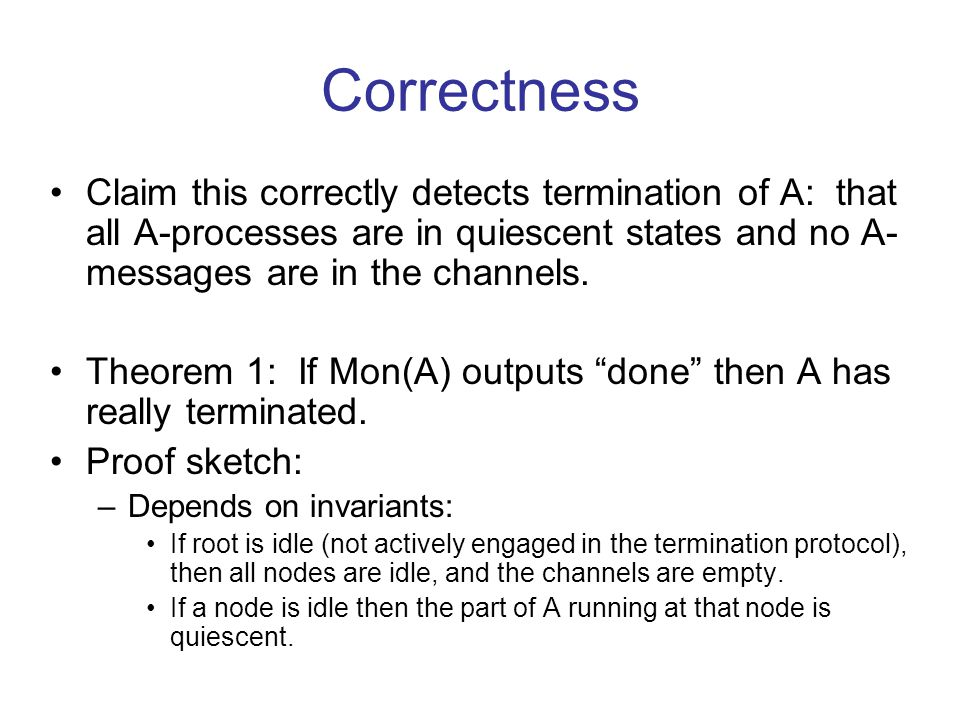 Correctness Claim this correctly detects termination of A: that all A-processes are in quiescent states and no A- messages are in the channels.