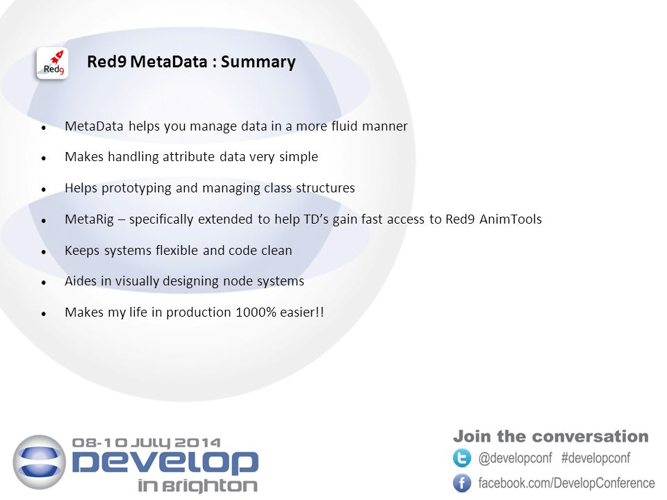 Red9 MetaData : Summary MetaData helps you manage data in a more fluid manner Makes handling attribute data very simple Helps prototyping and managing class structures MetaRig – specifically extended to help TD's gain fast access to Red9 AnimTools Keeps systems flexible and code clean Aides in visually designing node systems Makes my life in production 1000% easier!!