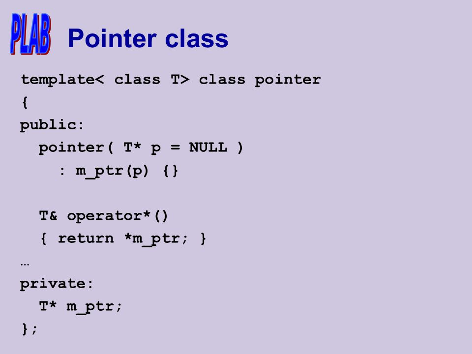 Pointer class template class pointer { public: pointer( T* p = NULL ) : m_ptr(p) {} T& operator*() { return *m_ptr; } … private: T* m_ptr; };