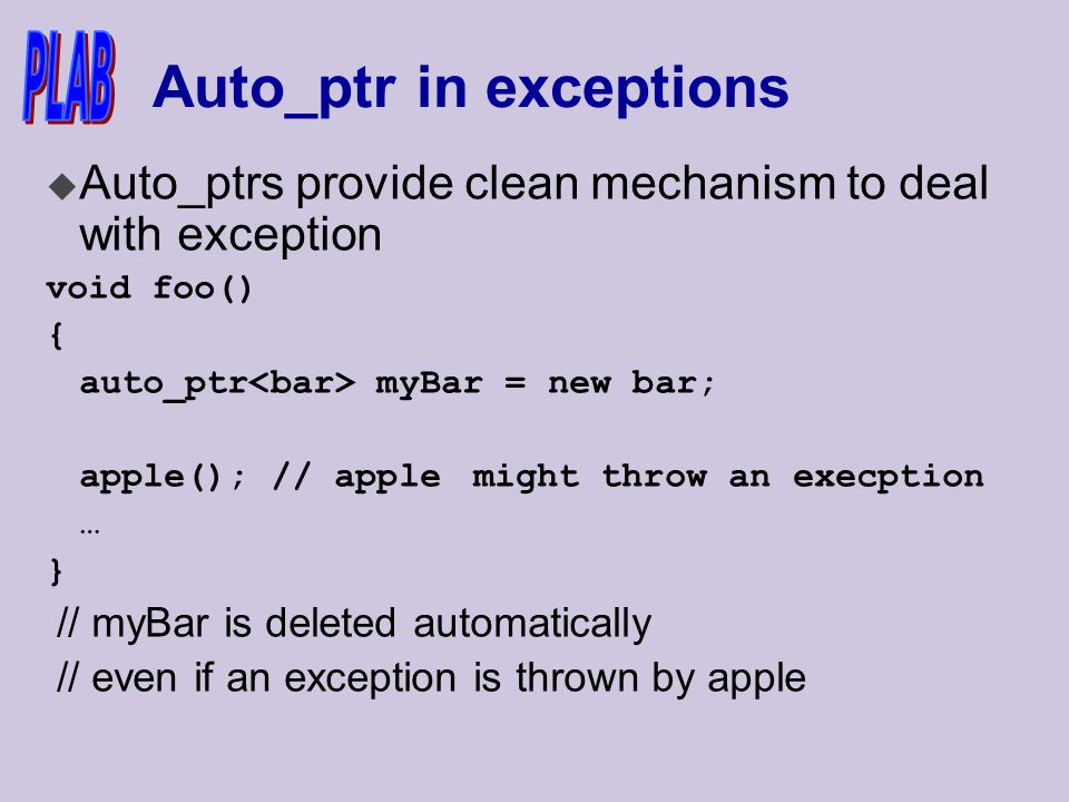 Auto_ptr in exceptions u Auto_ptrs provide clean mechanism to deal with exception void foo() { auto_ptr myBar = new bar; apple(); // apple might throw an execption … } // myBar is deleted automatically // even if an exception is thrown by apple