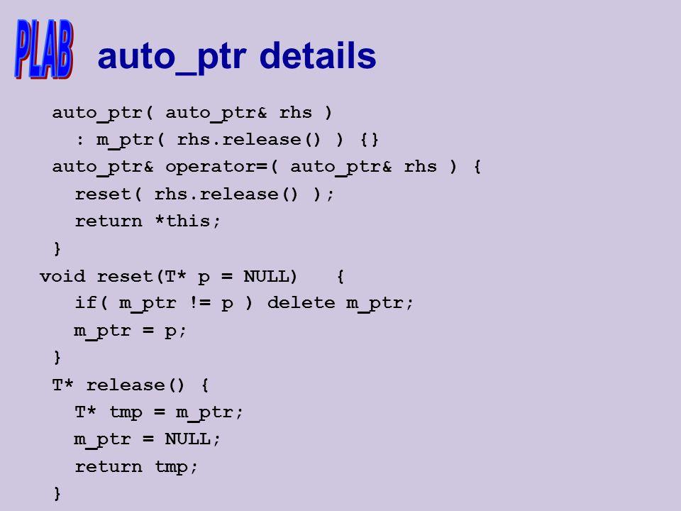 auto_ptr details auto_ptr( auto_ptr& rhs ) : m_ptr( rhs.release() ) {} auto_ptr& operator=( auto_ptr& rhs ) { reset( rhs.release() ); return *this; } void reset(T* p = NULL) { if( m_ptr != p ) delete m_ptr; m_ptr = p; } T* release() { T* tmp = m_ptr; m_ptr = NULL; return tmp; }