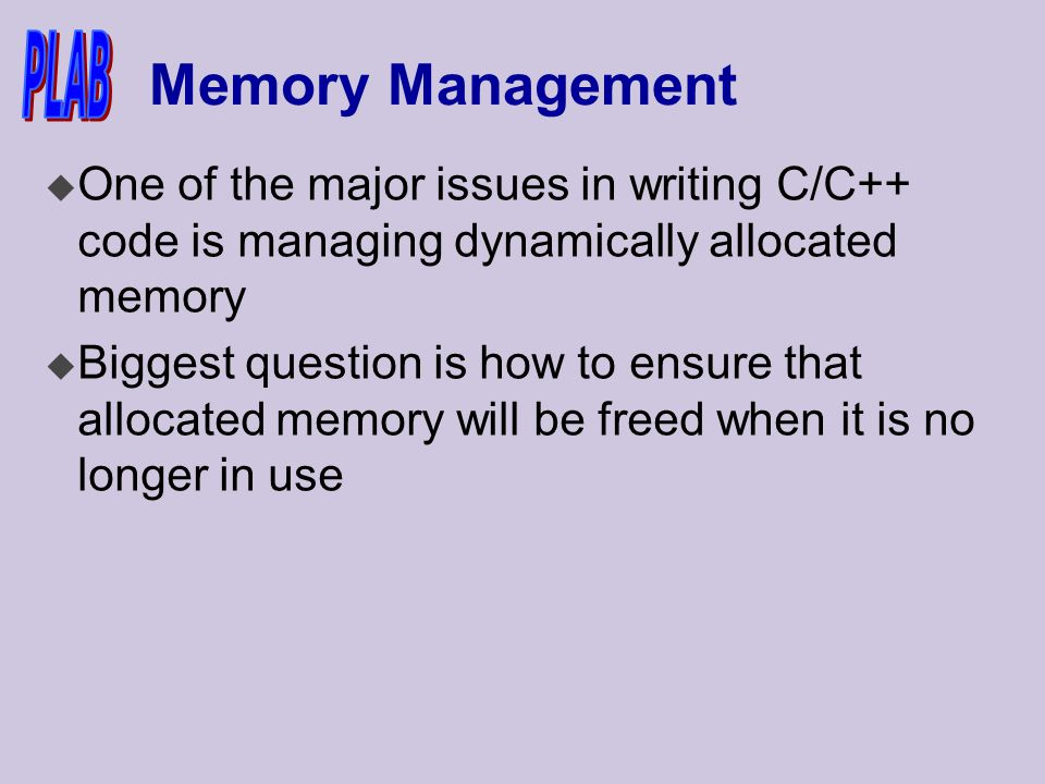 Memory Management u One of the major issues in writing C/C++ code is managing dynamically allocated memory u Biggest question is how to ensure that allocated memory will be freed when it is no longer in use