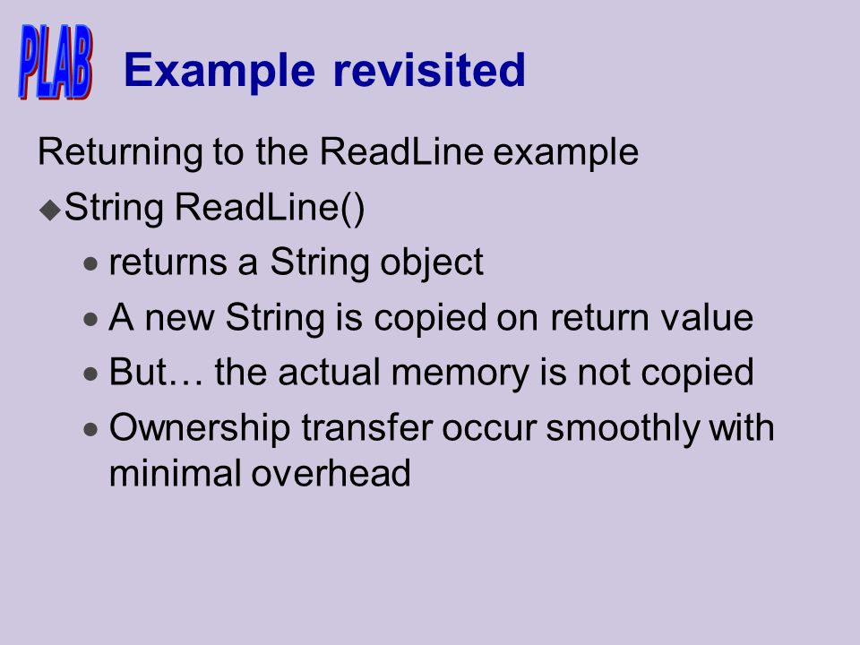 Example revisited Returning to the ReadLine example u String ReadLine()  returns a String object  A new String is copied on return value  But… the actual memory is not copied  Ownership transfer occur smoothly with minimal overhead