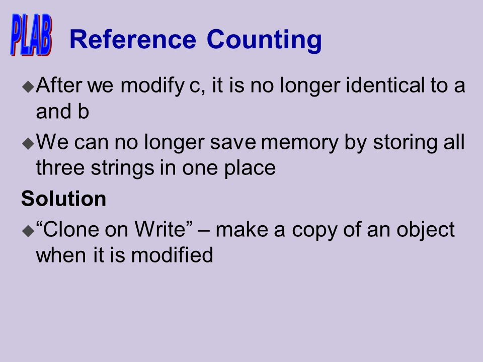 Reference Counting u After we modify c, it is no longer identical to a and b u We can no longer save memory by storing all three strings in one place Solution u Clone on Write – make a copy of an object when it is modified