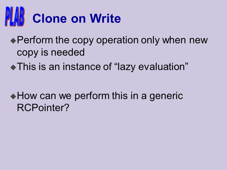 Clone on Write u Perform the copy operation only when new copy is needed u This is an instance of lazy evaluation u How can we perform this in a generic RCPointer
