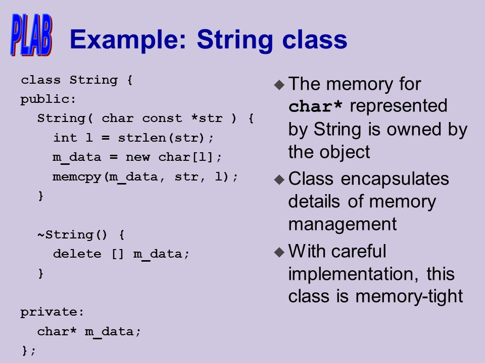 Example: String class class String { public: String( char const *str ) { int l = strlen(str); m_data = new char[l]; memcpy(m_data, str, l); } ~String() { delete [] m_data; } private: char* m_data; };  The memory for char* represented by String is owned by the object u Class encapsulates details of memory management u With careful implementation, this class is memory-tight