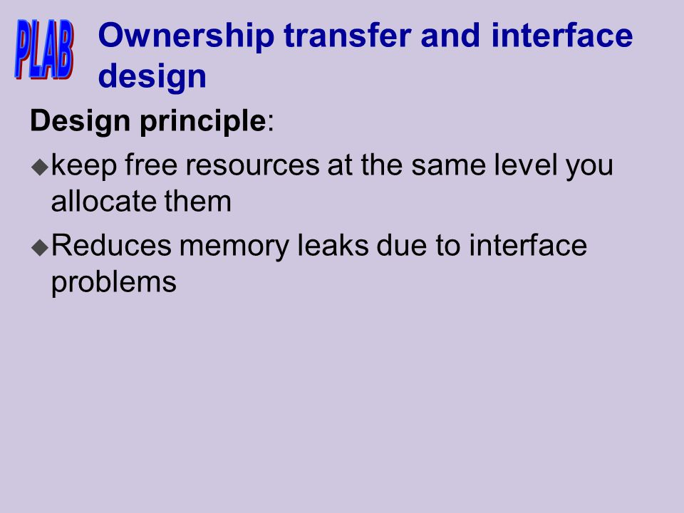 Ownership transfer and interface design Design principle: u keep free resources at the same level you allocate them u Reduces memory leaks due to interface problems