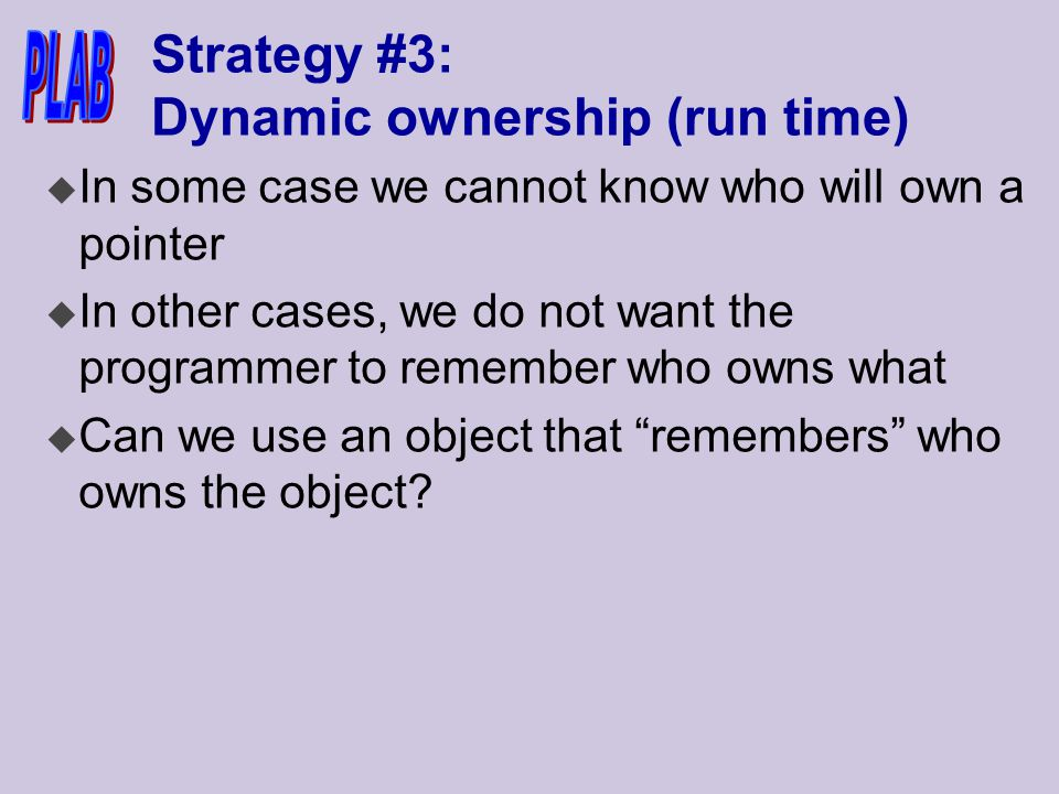 Strategy #3: Dynamic ownership (run time) u In some case we cannot know who will own a pointer u In other cases, we do not want the programmer to remember who owns what u Can we use an object that remembers who owns the object