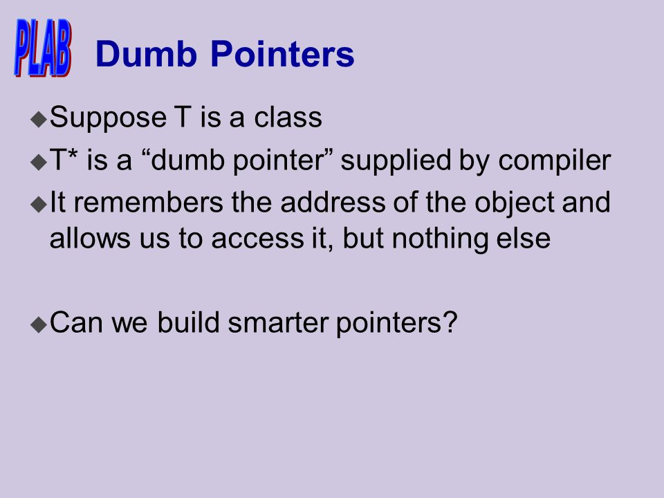Dumb Pointers u Suppose T is a class u T* is a dumb pointer supplied by compiler u It remembers the address of the object and allows us to access it, but nothing else u Can we build smarter pointers