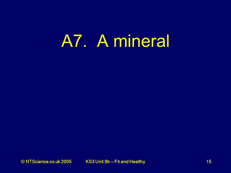 © NTScience.co.uk 2005KS3 Unit 9b – Fit and Healthy15 A7. A mineral