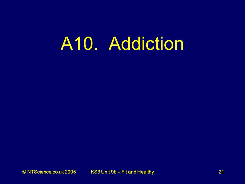 © NTScience.co.uk 2005KS3 Unit 9b – Fit and Healthy21 A10. Addiction