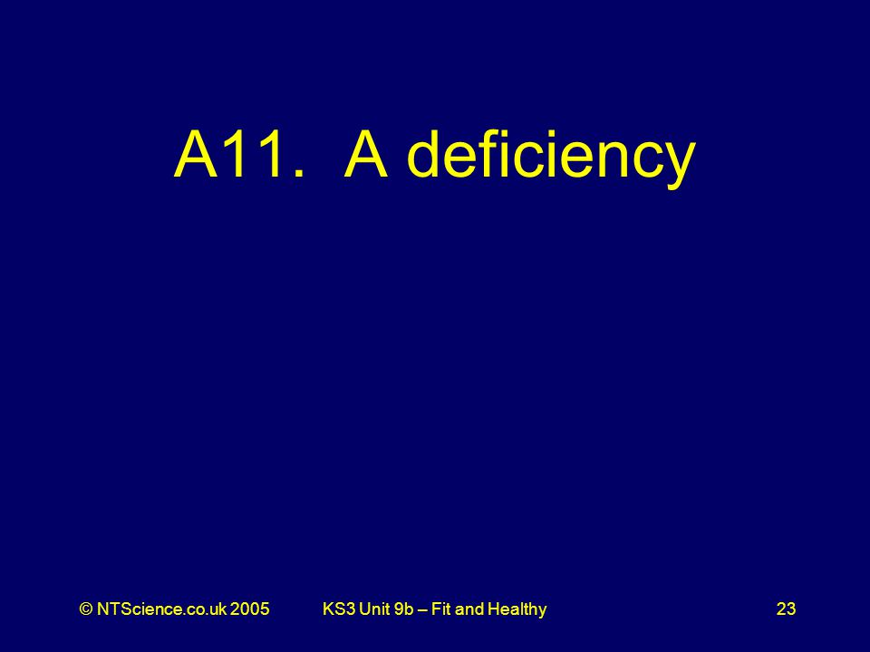 © NTScience.co.uk 2005KS3 Unit 9b – Fit and Healthy23 A11. A deficiency