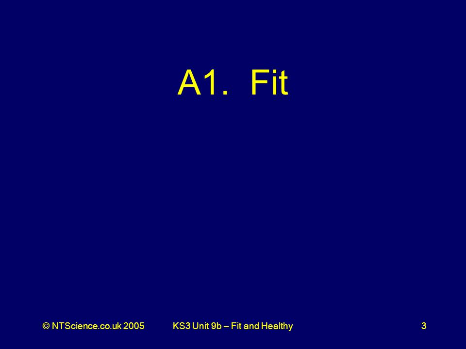 © NTScience.co.uk 2005KS3 Unit 9b – Fit and Healthy3 A1. Fit