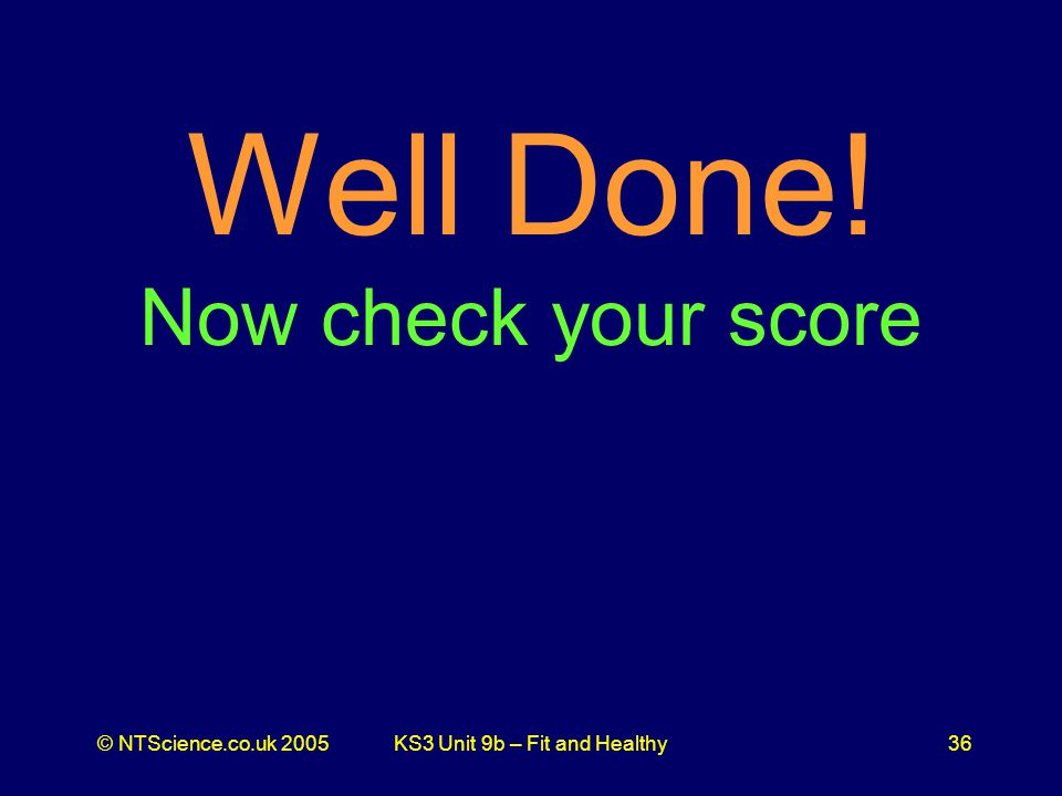 © NTScience.co.uk 2005KS3 Unit 9b – Fit and Healthy36 Well Done! Now check your score