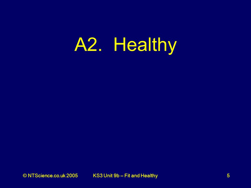 © NTScience.co.uk 2005KS3 Unit 9b – Fit and Healthy5 A2. Healthy