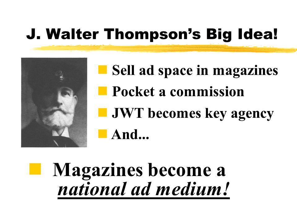 J.Walter Thompson's Big Idea. n Magazines become a national ad medium.