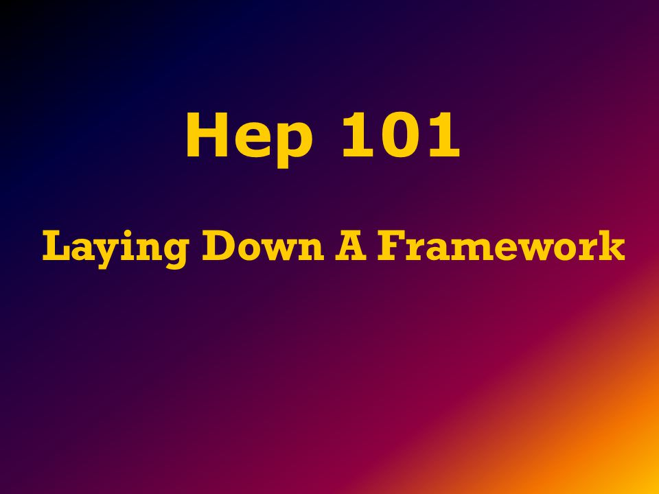 Laying Down A Framework Hep 101