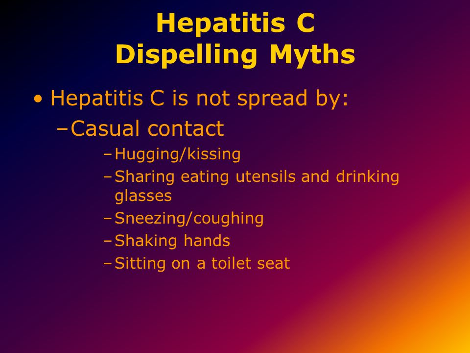 Hepatitis C Dispelling Myths Hepatitis C is not spread by: –Casual contact –Hugging/kissing –Sharing eating utensils and drinking glasses –Sneezing/co